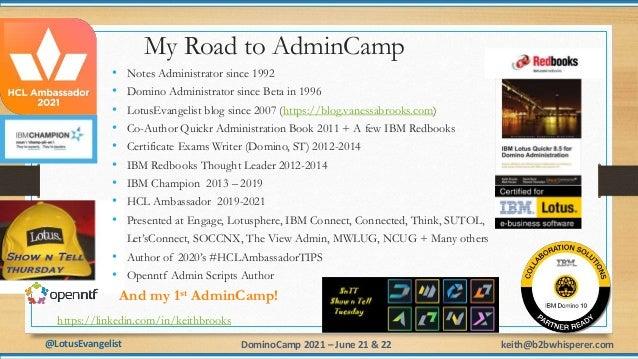 @LotusEvangelist keith@b2bwhisperer.com DominoCamp 2021 – June 21 & 22 2 My Road to AdminCamp • Notes Administrator since ...