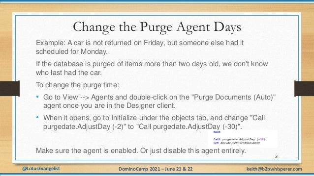 @LotusEvangelist keith@b2bwhisperer.com DominoCamp 2021 – June 21 & 22 Change the Purge Agent Days Example: A car is not r...