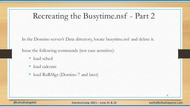 @LotusEvangelist keith@b2bwhisperer.com DominoCamp 2021 – June 21 & 22 Recreating the Busytime.nsf - Part 2 In the Domino ...