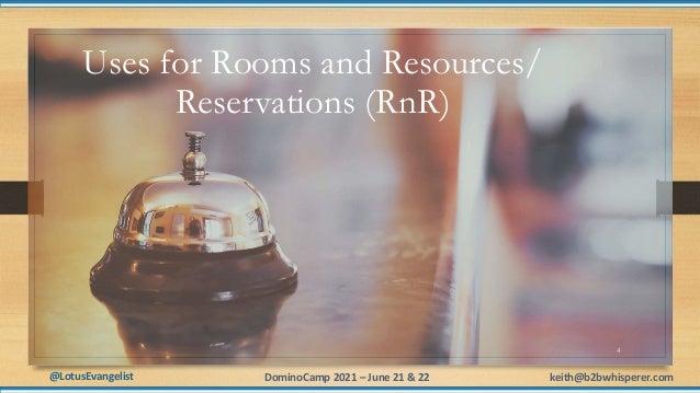 @LotusEvangelist keith@b2bwhisperer.com DominoCamp 2021 – June 21 & 22 4 Uses for Rooms and Resources/ Reservations (RnR)
