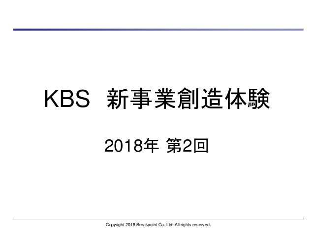 KBS 新事業創造体験 2018年 第2回 Copyright 2018 Breakpoint Co. Ltd. All rights reserved.