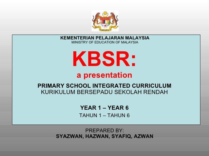 KBSR: a presentation PRIMARY SCHOOL INTEGRATED CURRICULUM  KURIKULUM BERSEPADU SEKOLAH RENDAH YEAR 1 – YEAR 6 TAHUN 1 – TA...