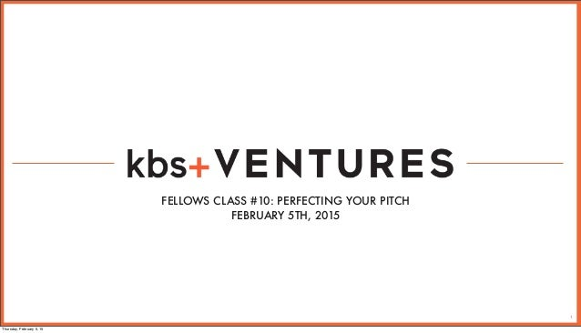 1 FELLOWS CLASS #10: PERFECTING YOUR PITCH FEBRUARY 5TH, 2015 Thursday, February 5, 15