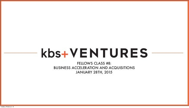 1 FELLOWS CLASS #8: BUSINESS ACCELERATION AND ACQUISITIONS JANUARY 28TH, 2015 Tuesday, February 3, 15