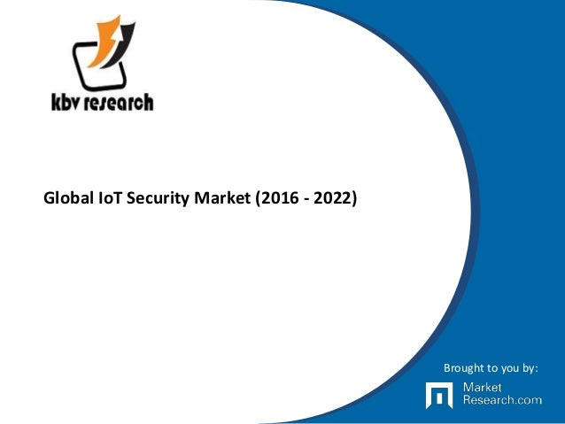 Global IoT Security Market (2016 - 2022) Brought to you by: