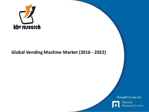 Global Vending Machine Market (2016 - 2022) Brought to you by: