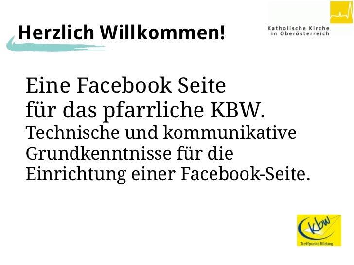 Herzlich Willkommen!Eine Facebook Seitefür das pfarrliche KBW.Technische und kommunikativeGrundkenntnisse für dieEinrichtu...