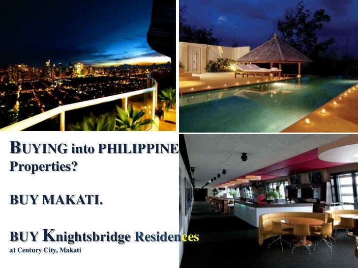 BUYING into PHILIPPINE Properties? <br />BUY MAKATI. <br />BUY Knightsbridge Residencesat Century City, Makati <br />