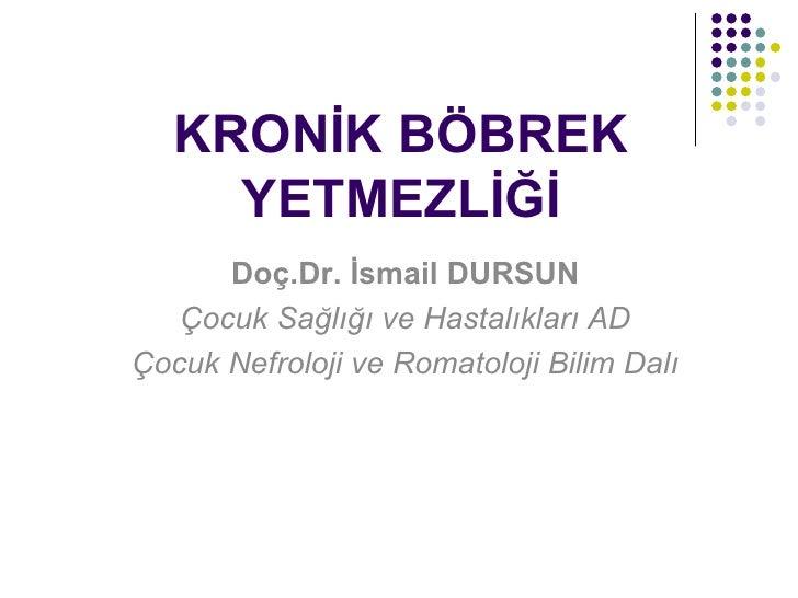 KRONİK BÖBREK     YETMEZLİĞİ      Doç.Dr. İsmail DURSUN   Çocuk Sağlığı ve Hastalıkları ADÇocuk Nefroloji ve Romatoloji Bi...