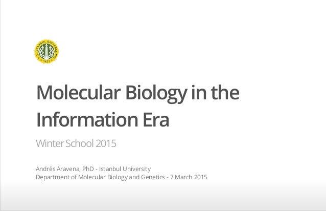 Molecular Biology in the Information Era WinterSchool2015 Andrés Aravena, PhD - Istanbul University Department of Molecula...