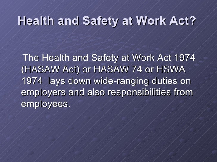 health and safety at work act 1974 essay The health and safety at work act 1974 (hasawa) lays down wide-ranging duties on employers employers must protect the 'health, safety and welfare' at work of all their employees, as well as others on their premises, including temps, casual workers, the self-employed, clients, visitors and the general public.
