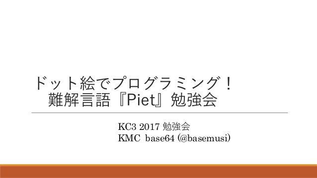 ドット絵でプログラミング! 難解言語『Piet』勉強会 KC3 2017 勉強会 KMC base64 (@basemusi)