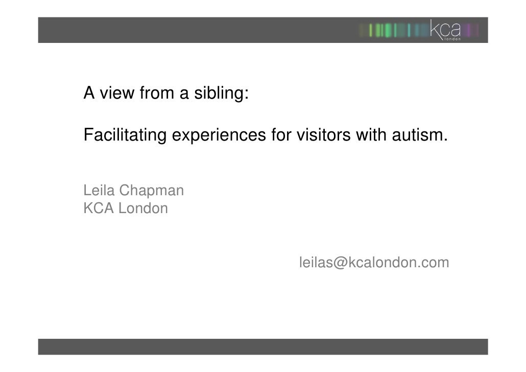 A view from a sibling:Facilitating experiences for visitors with autism.Leila ChapmanKCA London                           ...