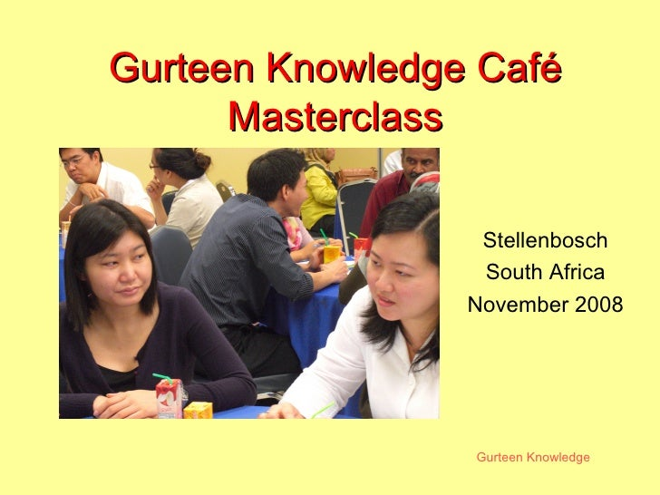 Gurteen Knowledge Gurteen Knowledge CaféGurteen Knowledge Café MasterclassMasterclass Stellenbosch South Africa November 2...