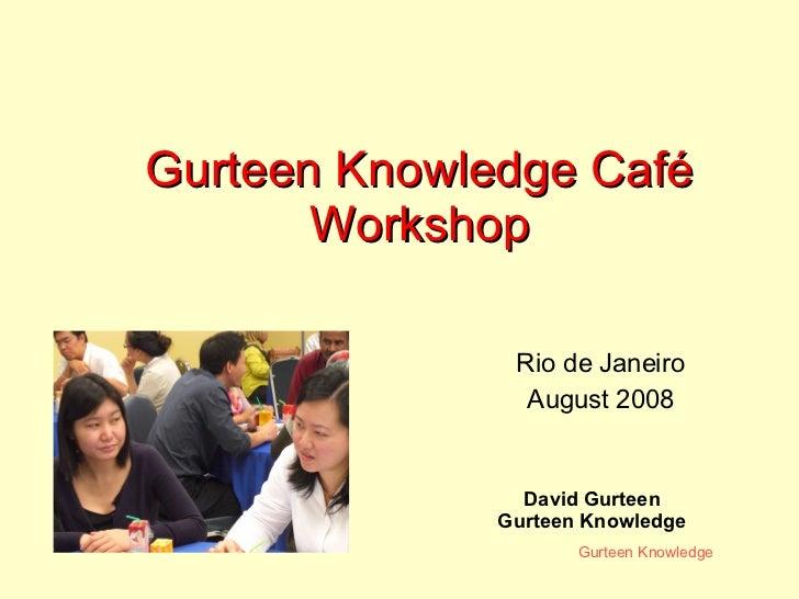 Gurteen Knowledge Café Workshop David Gurteen Gurteen Knowledge Rio de Janeiro August 2008