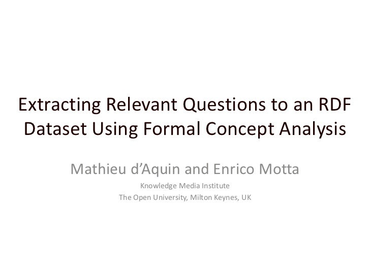 Extracting Relevant Questions to an RDF Dataset Using Formal Concept Analysis<br />Mathieu d'Aquin and Enrico Motta<br />K...