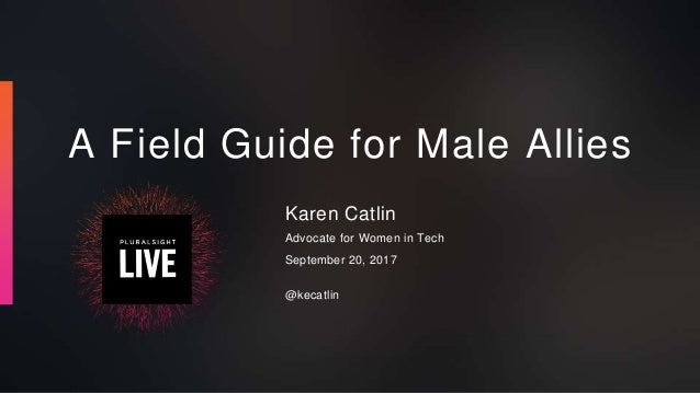 A Field Guide for Male Allies Karen Catlin Advocate for Women in Tech September 20, 2017 @kecatlin