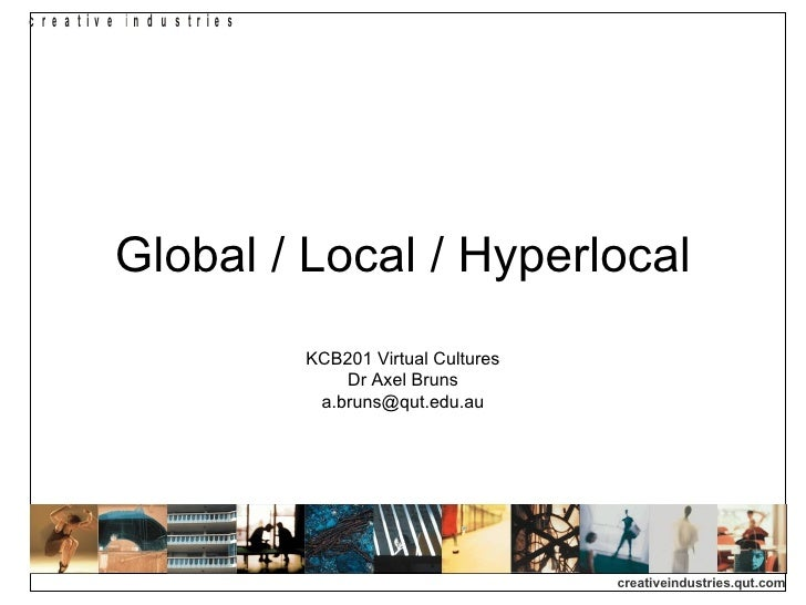 Global / Local / Hyperlocal KCB201 Virtual Cultures Dr Axel Bruns [email_address]