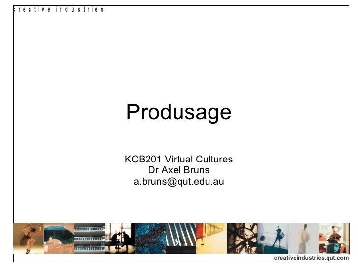 Produsage KCB201 Virtual Cultures Dr Axel Bruns [email_address]
