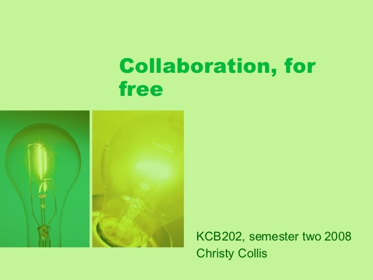 Collaboration, for free KCB202, semester two 2008 Christy Collis