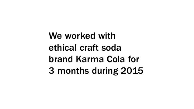 We worked with ethical craft soda brand Karma Cola for 3 months during 2015