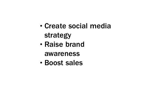 •Create social media strategy •Raise brand awareness •Boost sales