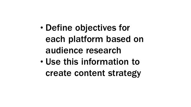 •Define objectives for each platform based on audience research •Use this information to create content strategy