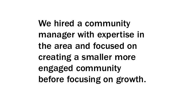 We hired a community manager with expertise in the area and focused on creating a smaller more engaged community before fo...