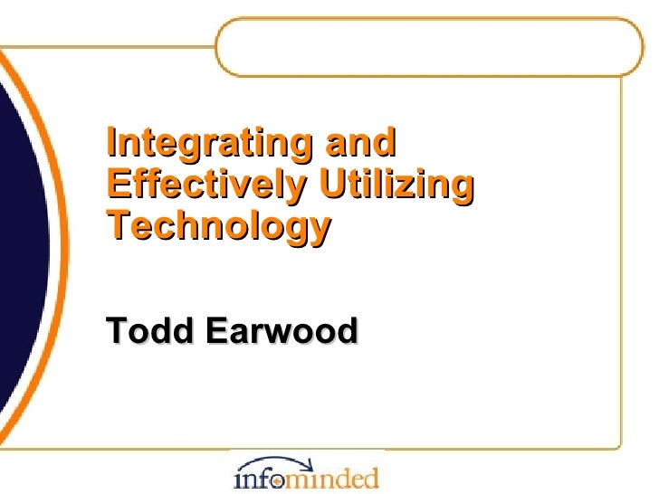 Integrating and Effectively Utilizing Technology Todd Earwood