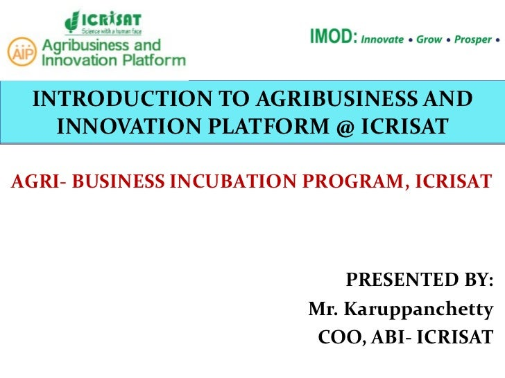 INTRODUCTION TO AGRIBUSINESS AND INNOVATION PLATFORM @ ICRISAT PRESENTED BY: Mr. Karuppanchetty COO, ABI- ICRISAT AGRI- BU...