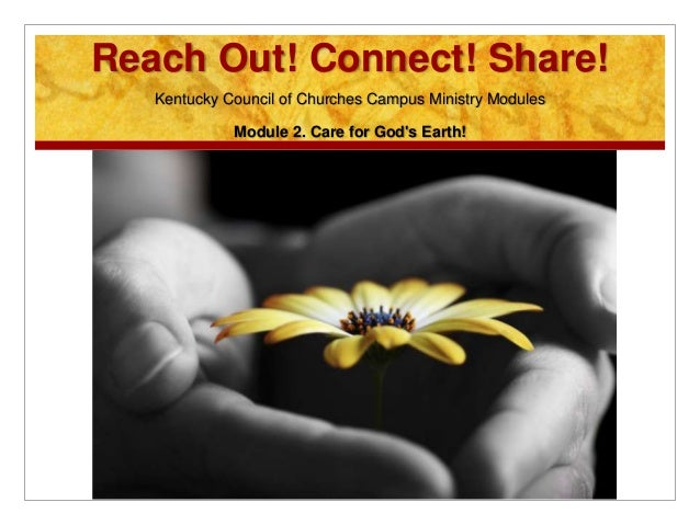 Reach Out! Connect! Share! Kentucky Council of Churches Campus Ministry Modules Module 2. Care for God's Earth!
