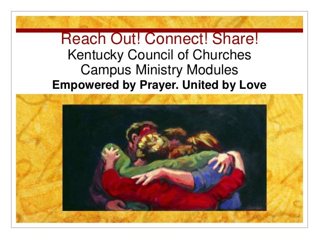 Reach Out! Connect! Share! Kentucky Council of Churches Campus Ministry Modules Empowered by Prayer. United by Love
