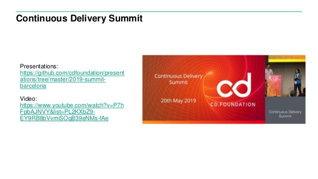 Continuous Delivery Summit Presentations: https://github.com/cdfoundation/present ations/tree/master/2019-summit- barcelon...