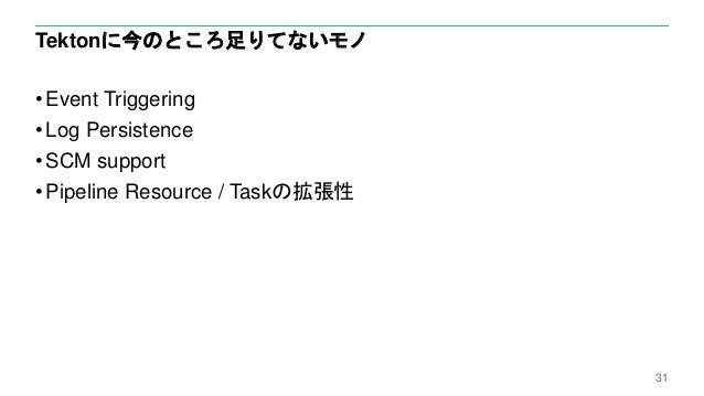 Tektonに今のところ足りてないモノ • Event Triggering • Log Persistence • SCM support • Pipeline Resource / Taskの拡張性 31