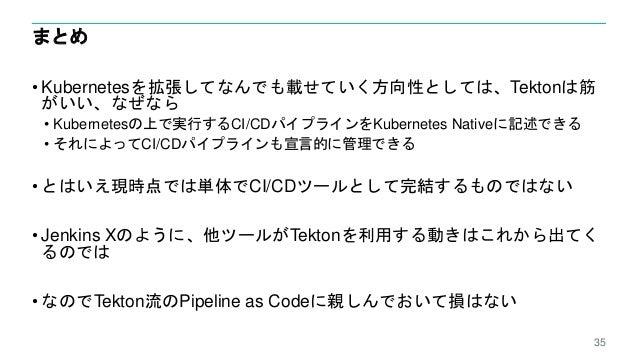まとめ • Kubernetesを拡張してなんでも載せていく方向性としては、Tektonは筋 がいい、なぜなら • Kubernetesの上で実行するCI/CDパイプラインをKubernetes Nativeに記述できる • それによってCI/...