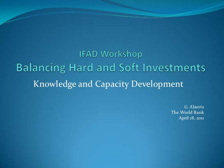 IFAD Workshop Balancing Hard and Soft Investments<br />Knowledge and Capacity Development<br />G. Alaerts<br />The World B...