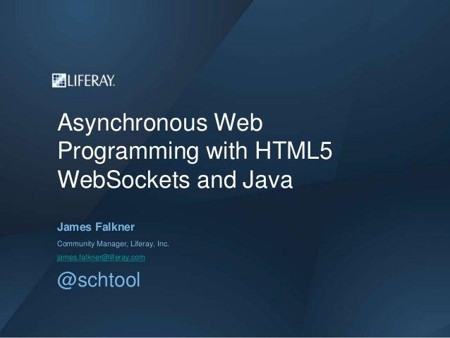 Asynchronous WebProgramming with HTML5WebSockets and JavaJames FalknerCommunity Manager, Liferay, Inc.james.falkner@lifera...