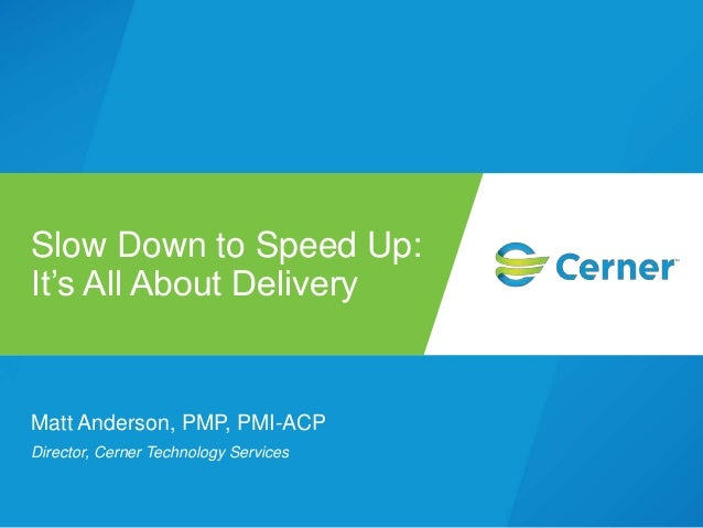 Matt Anderson, PMP, PMI-ACP Director, Cerner Technology Services Slow Down to Speed Up: It's All About Delivery
