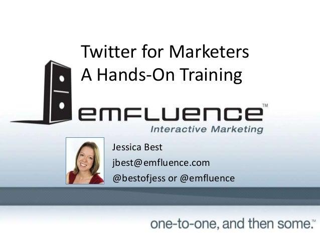Twitter for MarketersA Hands-On Training   Jessica Best   jbest@emfluence.com   @bestofjess or @emfluence