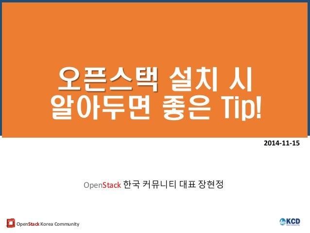 OpenStack Korea Community 오픈스택 설치 시 알아두면 좋은 Tip! 2014-11-15 OpenStack 한국 커뮤니티 대표 장현정