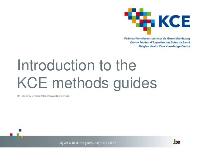Introduction to the KCE methods guides IQWIG in dialogues, 16/06/2017 Mr Patrice X. Chalon, MSc, Knowledge manager