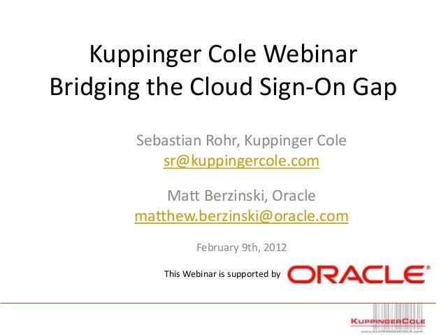 Kuppinger Cole Webinar Bridging the Cloud Sign-On Gap Sebastian Rohr, Kuppinger Cole sr@kuppingercole.com Matt Berzinski, ...