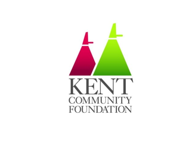Kent Community           Foundation• One of 54 Community Foundations across UK• Funding and supporting projects that impro...