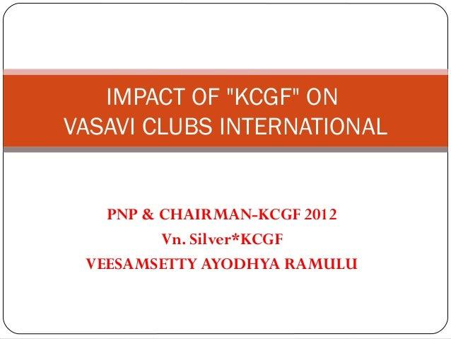 "IMPACT OF ""KCGF"" ONVASAVI CLUBS INTERNATIONAL   PNP & CHAIRMAN-KCGF 2012         Vn. Silver*KCGF VEESAMSETTY AYODHYA RAMULU"