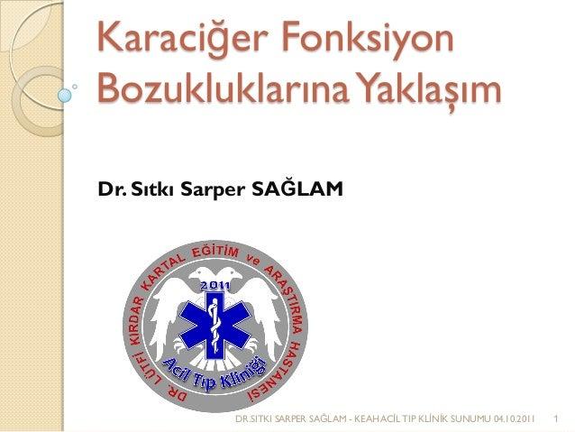 Karaciğer Fonksiyon BozukluklarınaYaklaşım Dr. Sıtkı Sarper SAĞLAM DR.SITKI SARPER SAĞLAM - KEAH ACİL TIP KLİNİK SUNUMU 04...
