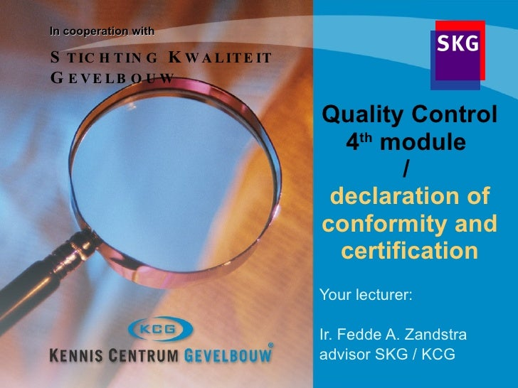 Quality Control 4 th  module  /  declaration of conformity and   certification Your lecturer:  Ir. Fedde A. Zandstra advis...
