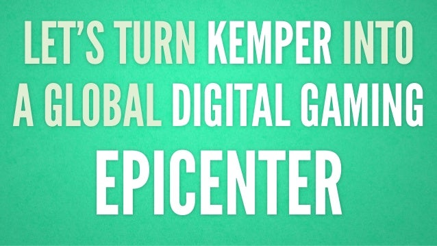 LET'S TURN KEMPER INTO  A GLOBAL DIGITAL GAMING  EPICENTER