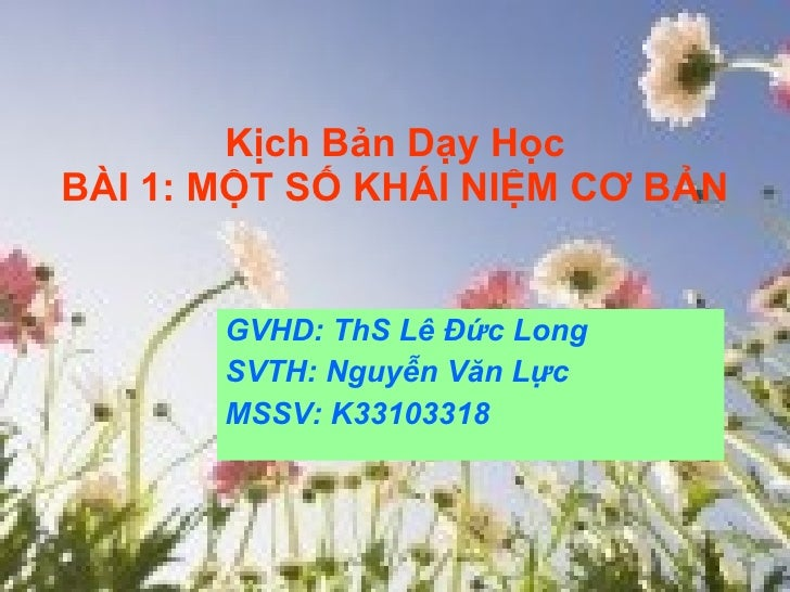 Kịch Bản Dạy Học BÀI 1: MỘT SỐ KHÁI NIỆM CƠ BẢN GVHD: ThS Lê Đức Long SVTH: Nguyễn Văn Lực MSSV: K33103318