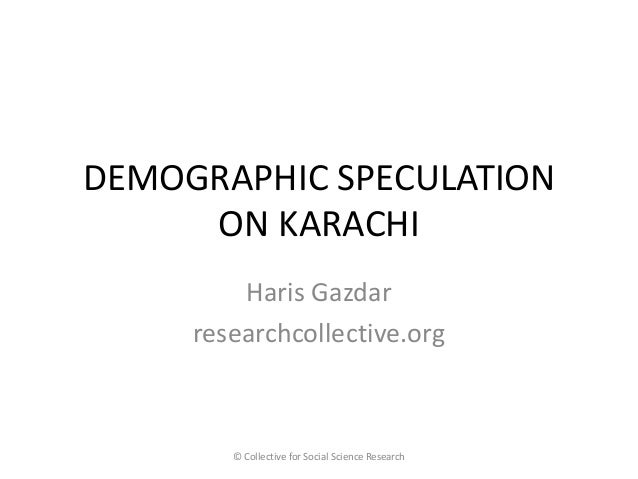 DEMOGRAPHIC SPECULATION ON KARACHI  Haris Gazdar  researchcollective.org  © Collective for Social Science Research