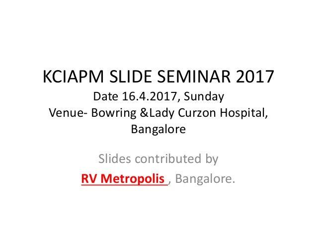 KCIAPM SLIDE SEMINAR 2017 Date 16.4.2017, Sunday Venue- Bowring &Lady Curzon Hospital, Bangalore Slides contributed by RV ...